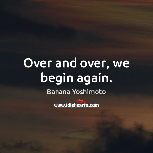 Image, Over and over, we begin again.