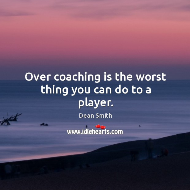Over coaching is the worst thing you can do to a player. Image