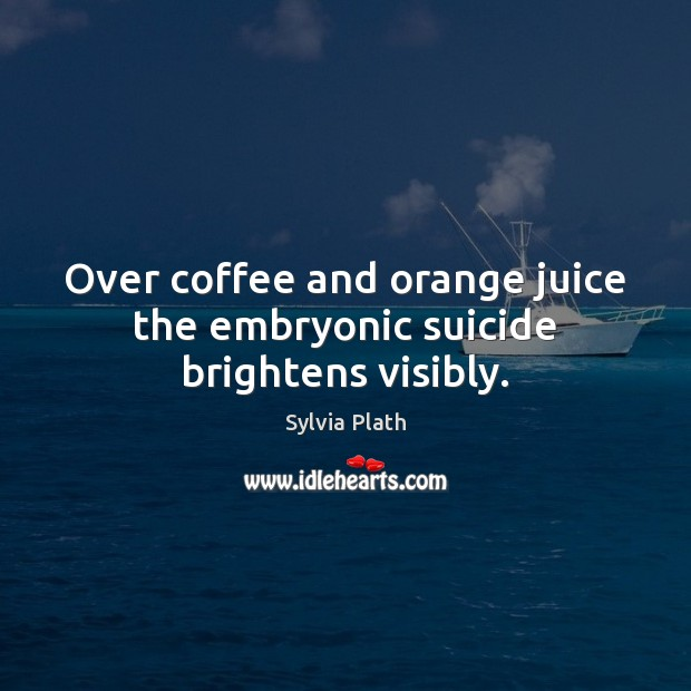 Image, Over coffee and orange juice the embryonic suicide brightens visibly.