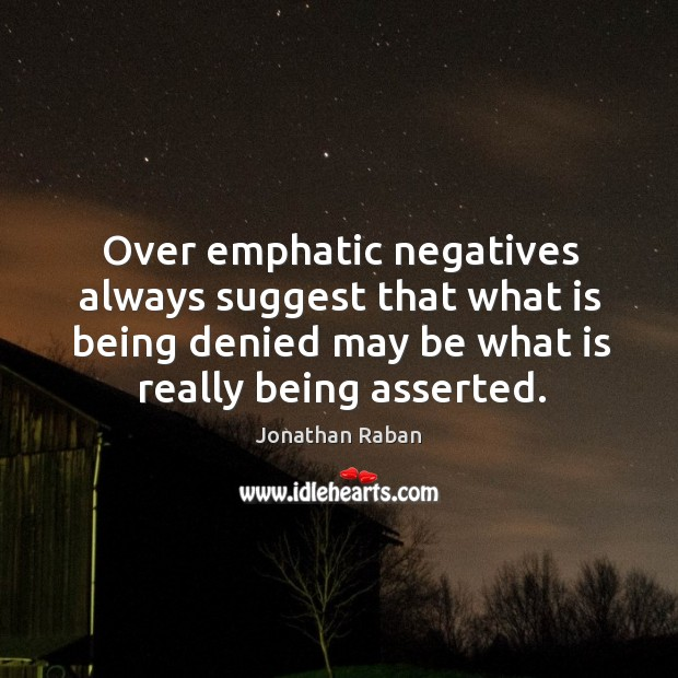 Over emphatic negatives always suggest that what is being denied may be what is really being asserted. Jonathan Raban Picture Quote