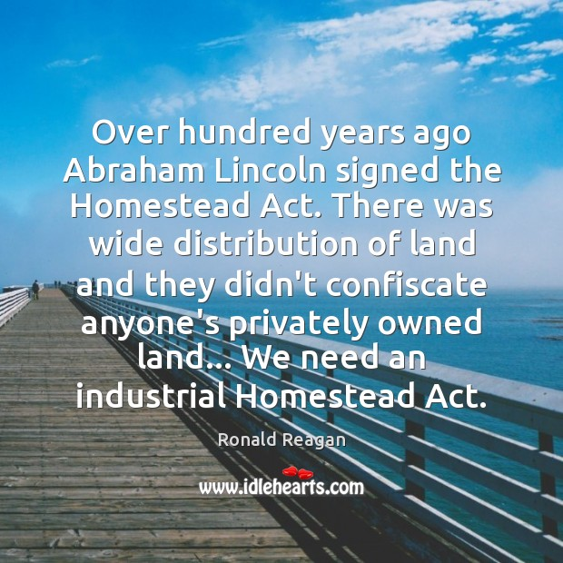 Image, Over hundred years ago Abraham Lincoln signed the Homestead Act. There was