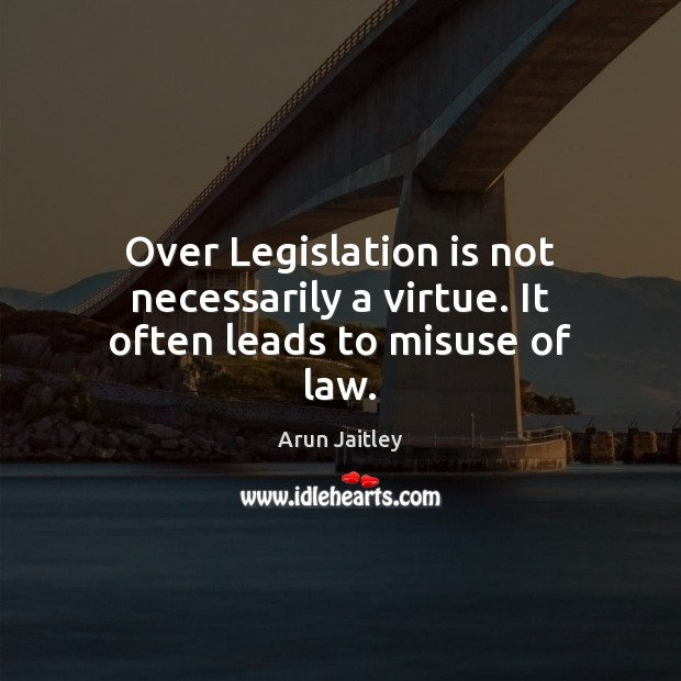 Image, Over Legislation is not necessarily a virtue. It often leads to misuse of law.