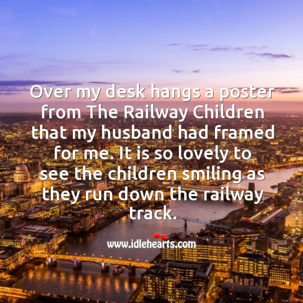 Over my desk hangs a poster from the railway children that my husband had framed for me. Image