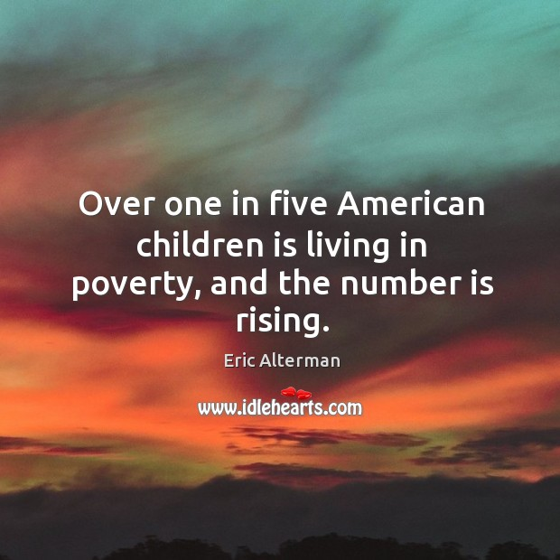 Over one in five american children is living in poverty, and the number is rising. Eric Alterman Picture Quote
