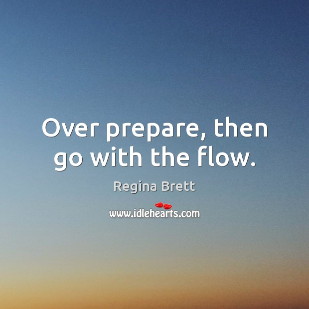 Over prepare, then go with the flow. Image