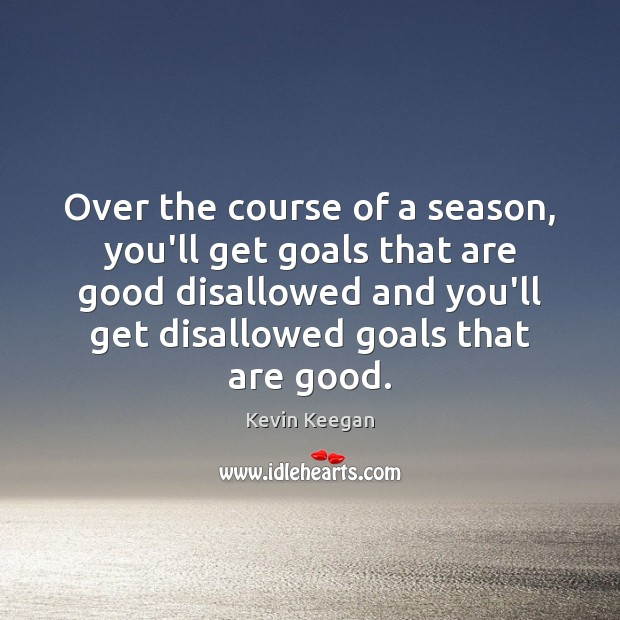 Over the course of a season, you'll get goals that are good Kevin Keegan Picture Quote