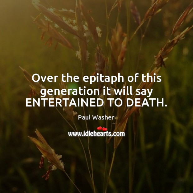 Over the epitaph of this generation it will say ENTERTAINED TO DEATH. Image