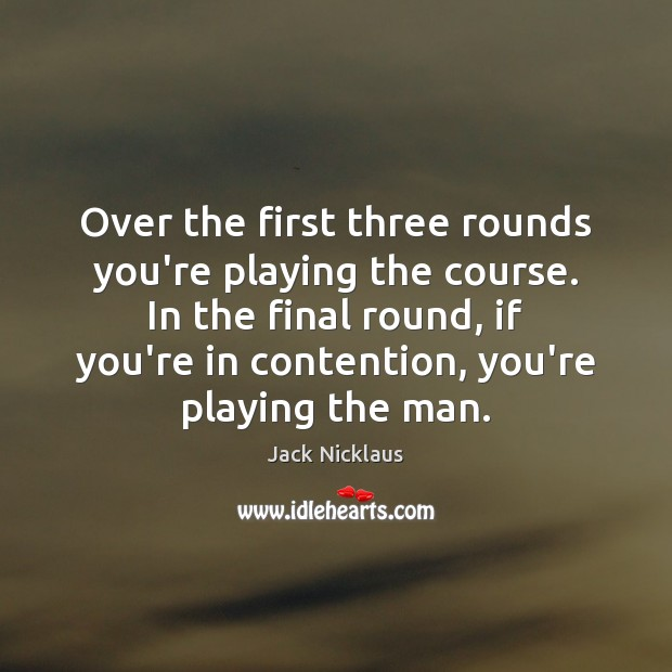 Image, Over the first three rounds you're playing the course. In the final