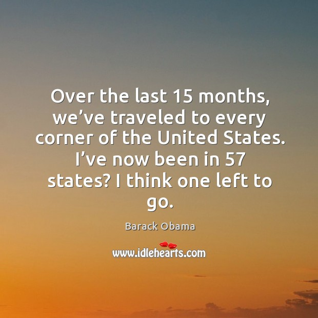 Over the last 15 months, we've traveled to every corner of the united states. Image