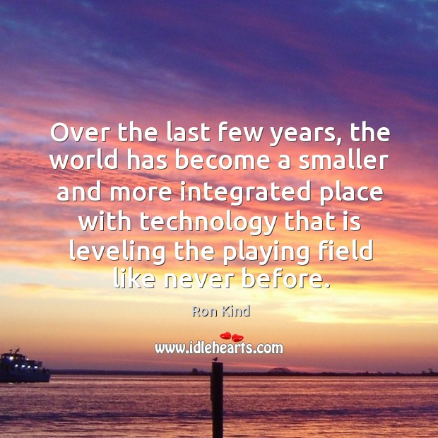 Over the last few years, the world has become a smaller and more integrated place Image