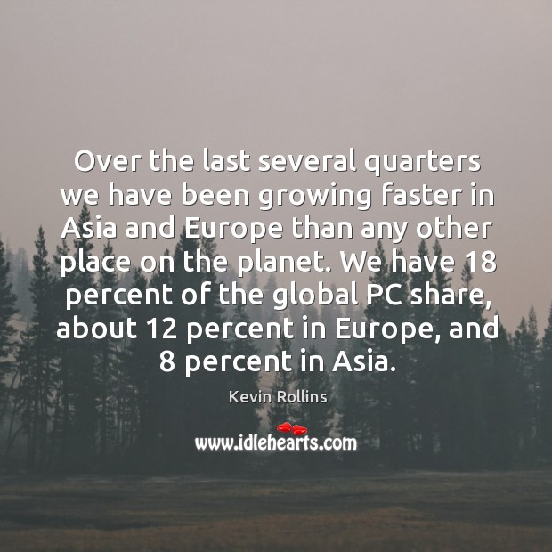 Over the last several quarters we have been growing faster in asia and europe than any other place on the planet. Image