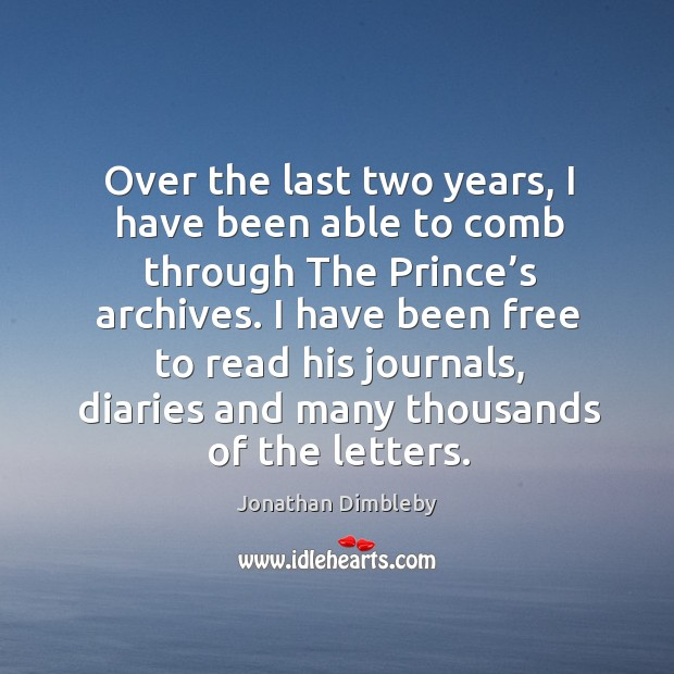 Over the last two years, I have been able to comb through the prince's archives. Jonathan Dimbleby Picture Quote