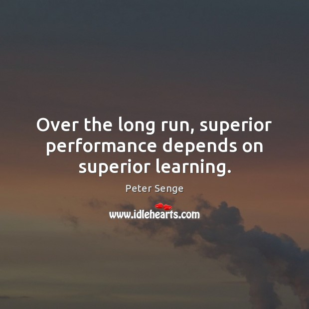 Over the long run, superior performance depends on superior learning. Peter Senge Picture Quote