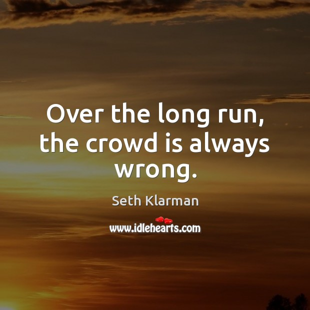 Over the long run, the crowd is always wrong. Image