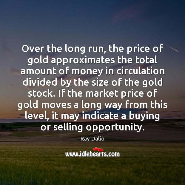 Over the long run, the price of gold approximates the total amount Ray Dalio Picture Quote