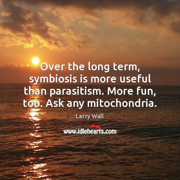 Over the long term, symbiosis is more useful than parasitism. More fun, Image