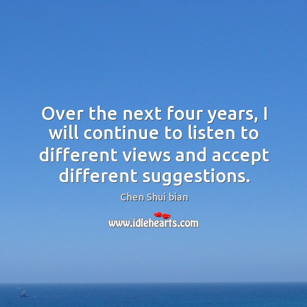 Over the next four years, I will continue to listen to different views and accept different suggestions. Image