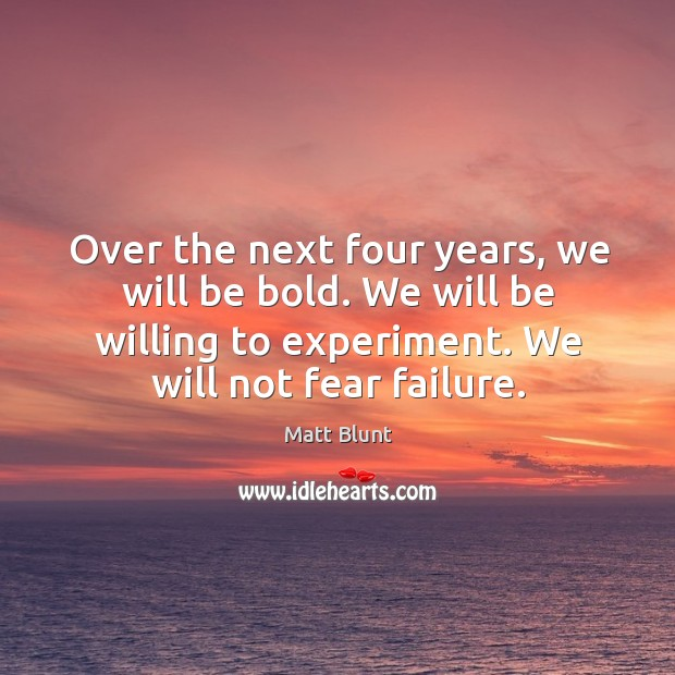 Over the next four years, we will be bold. We will be willing to experiment. We will not fear failure. Matt Blunt Picture Quote