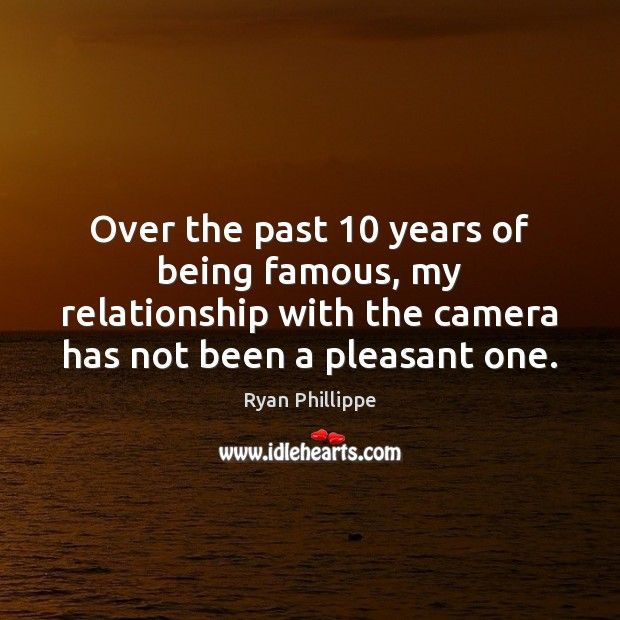 Over the past 10 years of being famous, my relationship with the camera Ryan Phillippe Picture Quote