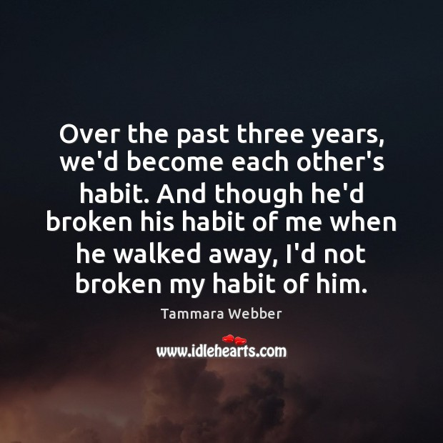 Over the past three years, we'd become each other's habit. And though Tammara Webber Picture Quote