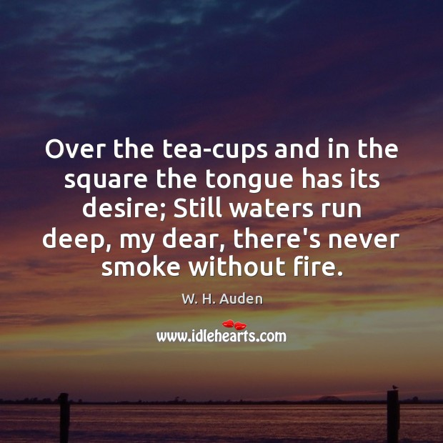 Over the tea-cups and in the square the tongue has its desire; W. H. Auden Picture Quote