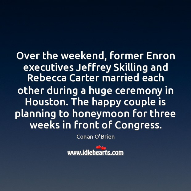 Over the weekend, former Enron executives Jeffrey Skilling and Rebecca Carter married Conan O'Brien Picture Quote