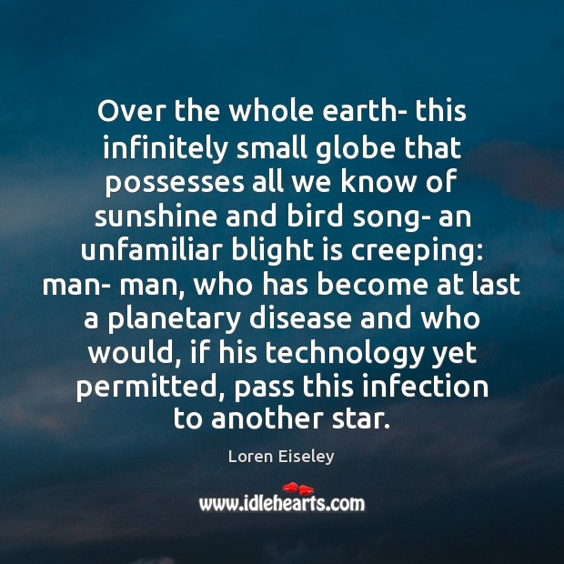 Over the whole earth- this infinitely small globe that possesses all we Loren Eiseley Picture Quote
