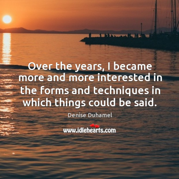 Over the years, I became more and more interested in the forms Denise Duhamel Picture Quote