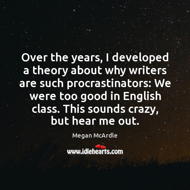 Over the years, I developed a theory about why writers are such Image