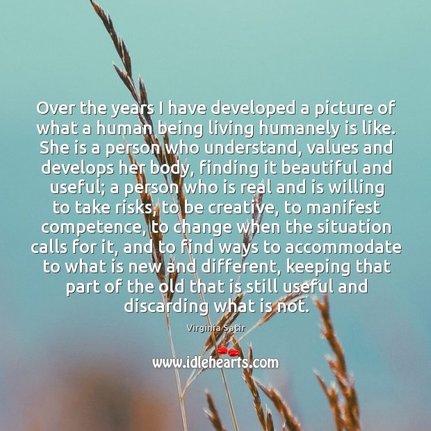 Over the years I have developed a picture of what a human being living humanely is like. Virginia Satir Picture Quote