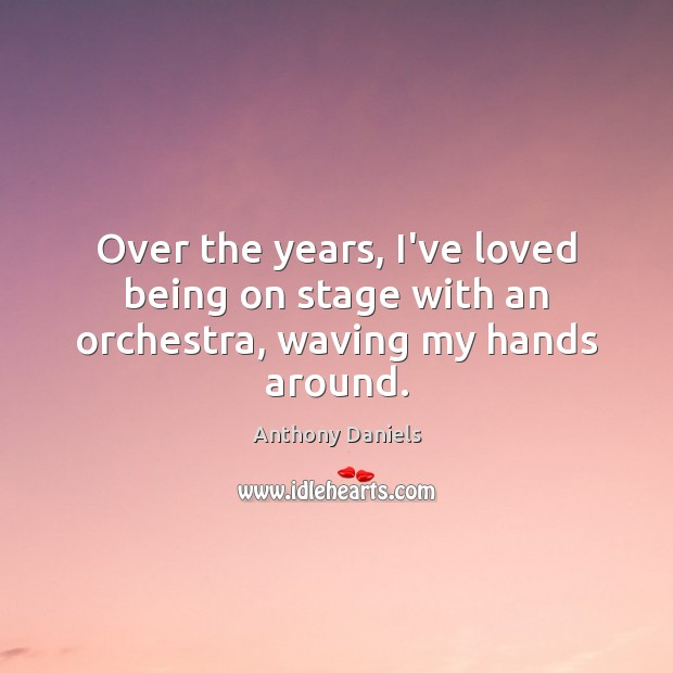 Over the years, I've loved being on stage with an orchestra, waving my hands around. Anthony Daniels Picture Quote