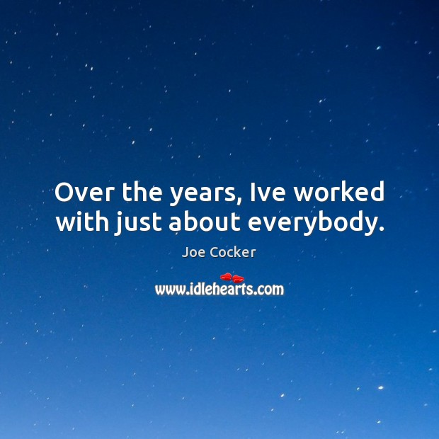 Over the years, Ive worked with just about everybody. Joe Cocker Picture Quote