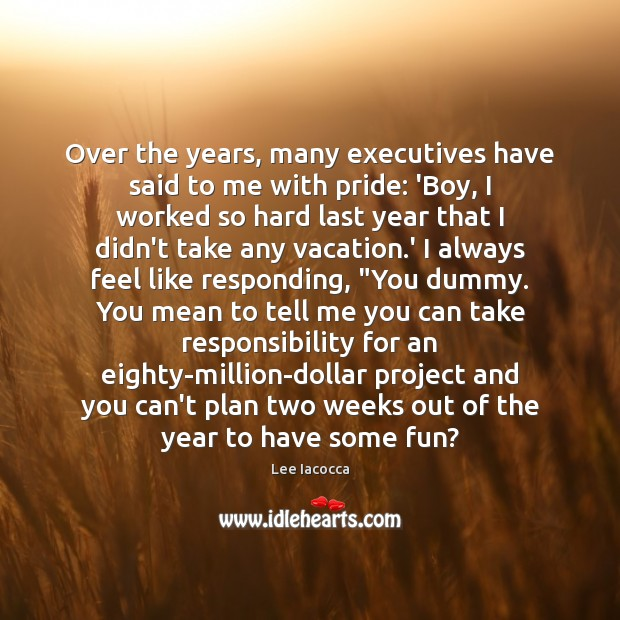 Over the years, many executives have said to me with pride: 'Boy, Lee Iacocca Picture Quote