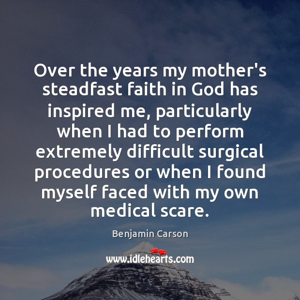 Over the years my mother's steadfast faith in God has inspired me, Benjamin Carson Picture Quote