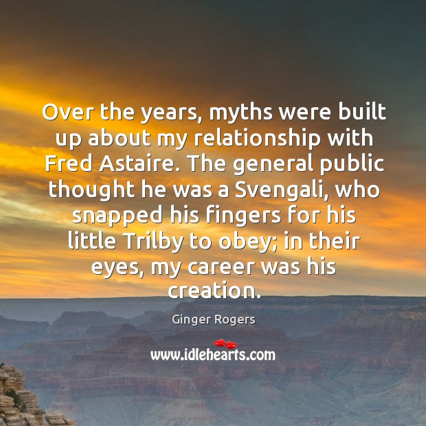 Over the years, myths were built up about my relationship with Fred Ginger Rogers Picture Quote