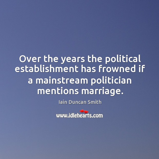 Over the years the political establishment has frowned if a mainstream politician Iain Duncan Smith Picture Quote