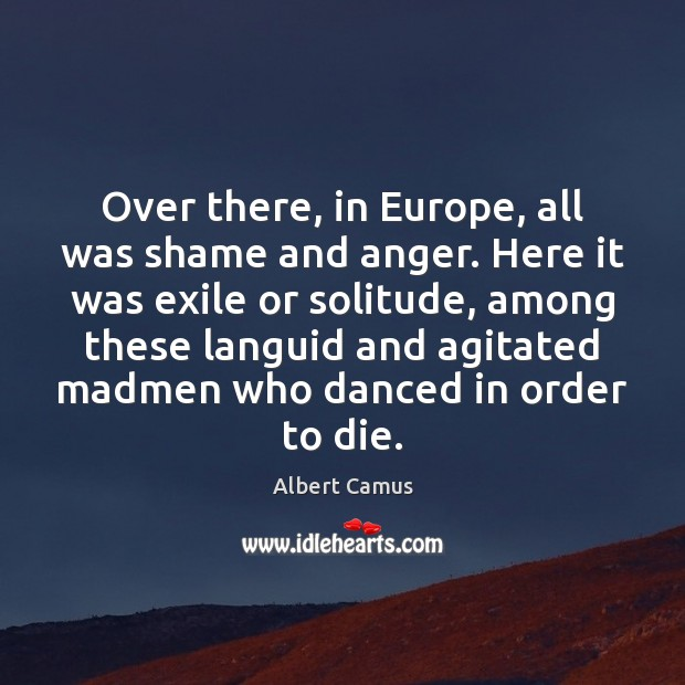 Image, Over there, in Europe, all was shame and anger. Here it was