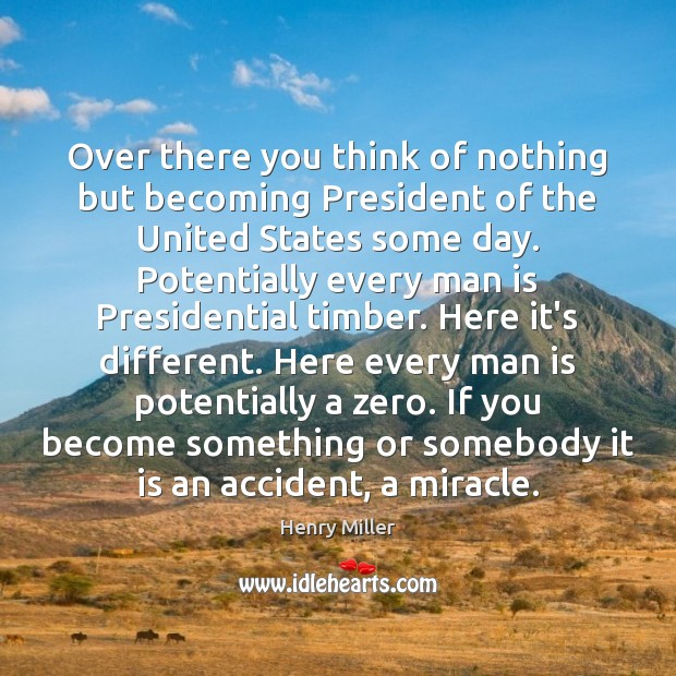Over there you think of nothing but becoming President of the United Henry Miller Picture Quote