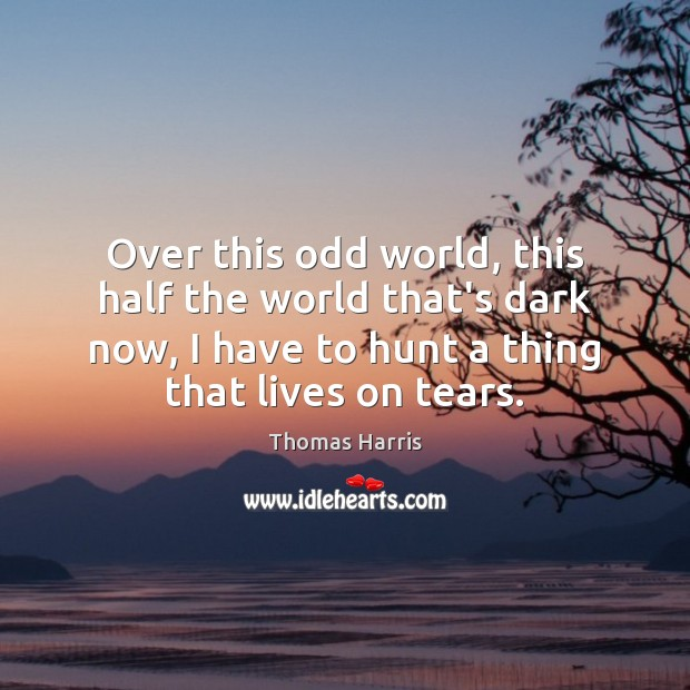 Over this odd world, this half the world that's dark now, I Thomas Harris Picture Quote