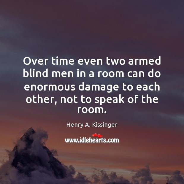 Over time even two armed blind men in a room can do Henry A. Kissinger Picture Quote