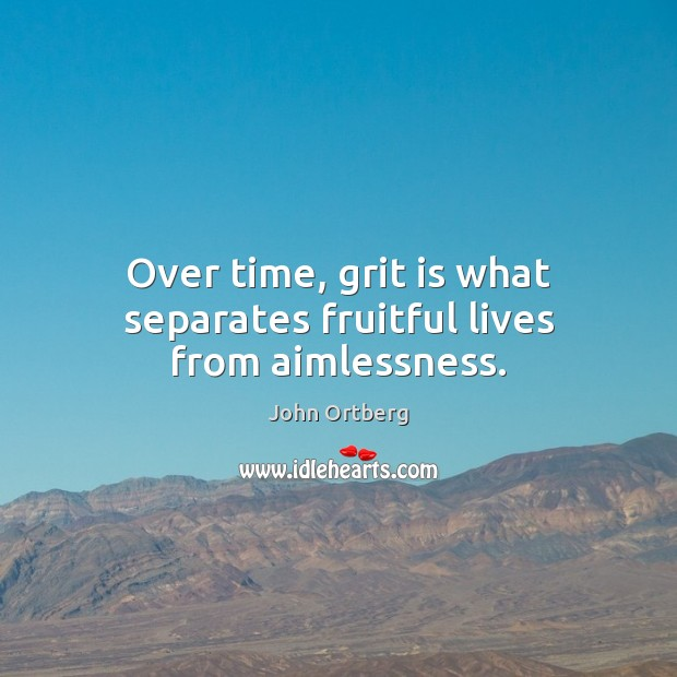 Over time, grit is what separates fruitful lives from aimlessness. John Ortberg Picture Quote
