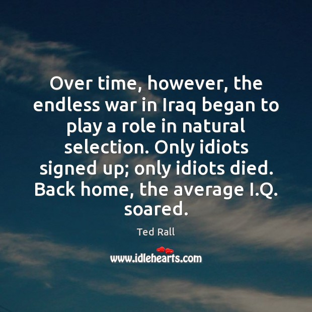Over time, however, the endless war in Iraq began to play a Ted Rall Picture Quote
