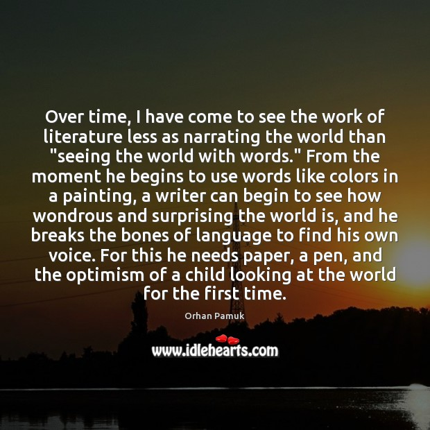 Over time, I have come to see the work of literature less Orhan Pamuk Picture Quote