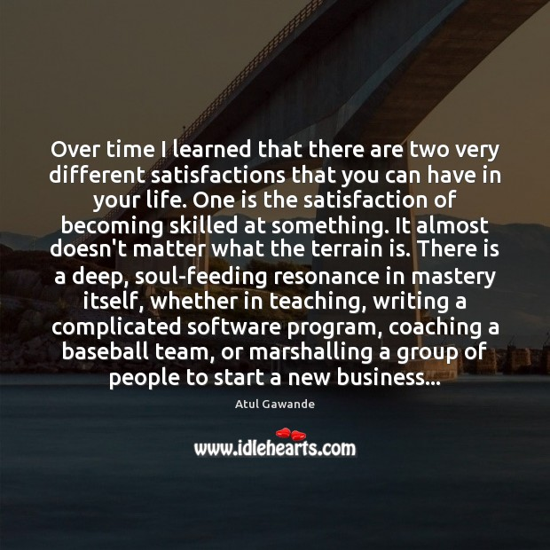 Over time I learned that there are two very different satisfactions that Atul Gawande Picture Quote