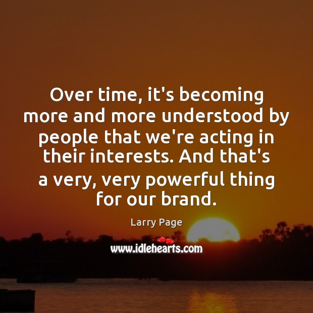 Larry Page Picture Quote image saying: Over time, it's becoming more and more understood by people that we're