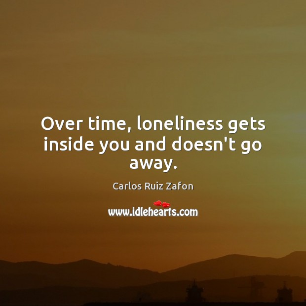 Over time, loneliness gets inside you and doesn't go away. Image