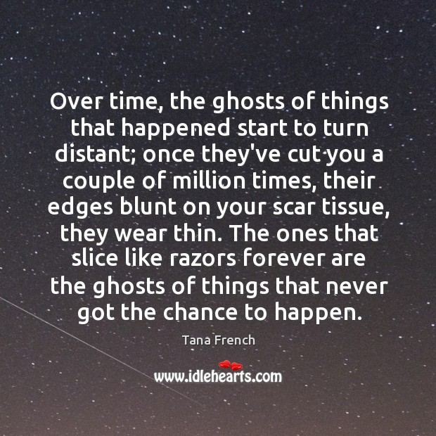 Over time, the ghosts of things that happened start to turn distant; Tana French Picture Quote