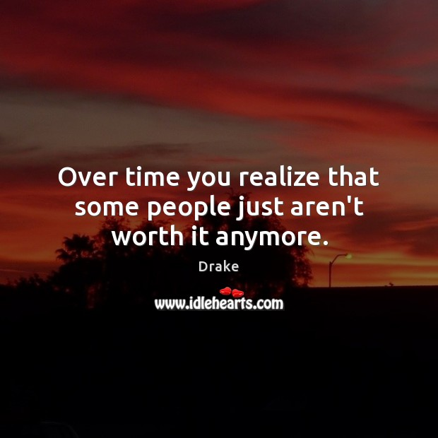 Over time you realize that some people just aren't worth it anymore. Image