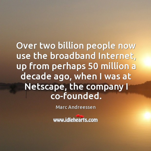 Over two billion people now use the broadband internet, up from perhaps 50 million a decade ago. Image