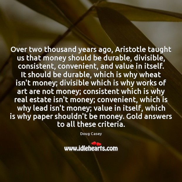 Over two thousand years ago, Aristotle taught us that money should be Doug Casey Picture Quote